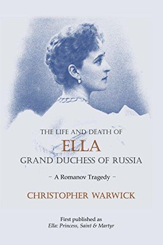 The Life and Death of Ella Grand Duchess of Russia: A Romanov Tragedy - Grand Duchess