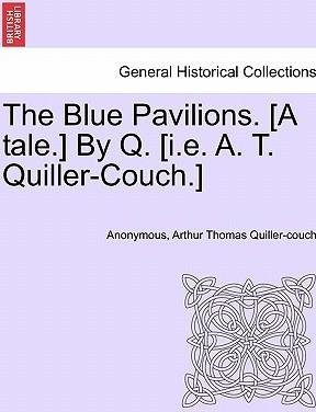 The Blue Pavilions. [A Tale.] by Q. [I.E. A. T. Quiller-Couch.](Paperback) - 2011 Edition
