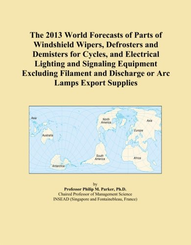 The 2013 World Forecasts of Parts of Windshield Wipers, Defrosters and Demisters for Cycles, and Electrical Lighting and Signaling Equipment Excluding ... and Discharge or Arc Lamps Export Supplies