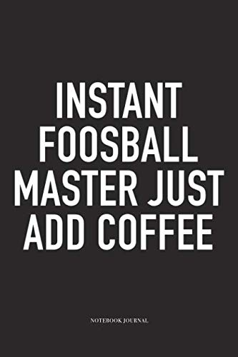 Instant Foosball Master Just Add Coffee: A 6x9 Inch Matte Softcover Diary Notebook With 120 Blank Lined Pages And A Funny Table Soccer Sports Fanatic Cover Slogan