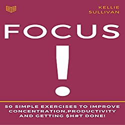 Focus: 50 Simple Exercises to Improve Concentration, Productivity and Getting $h#t Done!