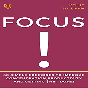 Focus: 50 Simple Exercises to Improve Concentration, Productivity and Getting $h#t Done! Audiobook