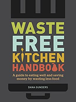 Waste-Free Kitchen Handbook: A Guide to Eating Well and Saving Money By Wasting Less Food by [Gunders, Dana]