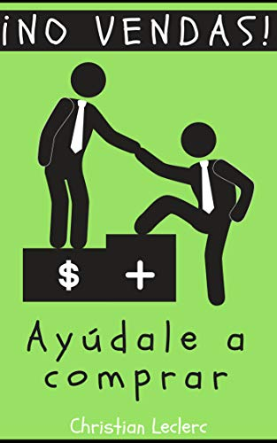 ¡NO VENDAS: AYÚDALE A COMPRAR! (Spanish Edition)