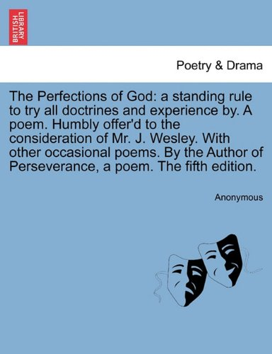 Download The Perfections of God: a standing rule to try all doctrines and experience by. A poem. Humbly offer'd to the consideration of Mr. J. Wesley. With ... of Perseverance, a poem. The fifth edition. pdf