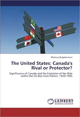 The United States: Canada's Rival or Protector?: Significance of Canada and the Evolution of Her Role within the US War-time Politics: 1939-1945