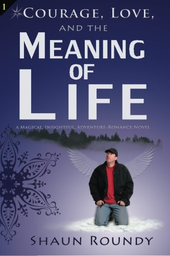 Courage, Love and the Meaning of Life: A Magical, Insightful, Adventure-Romance Novel