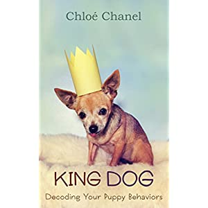 King Dog: Decoding Your Puppy Behaviors: Amazing Secrets No One Tells You About Dog Obedience Training, Dog tricks, housebreaking, housetraining (dogs homemade treats food puppy care Book 1)