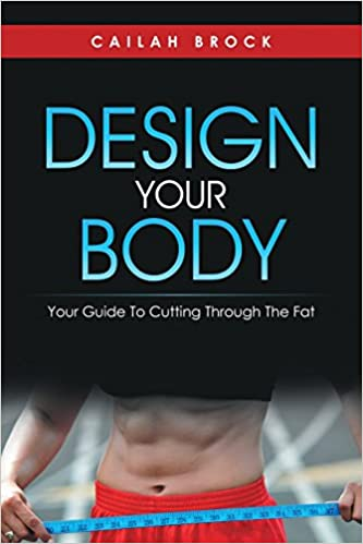 Design Your Body Your Guide To Cutting Through The Fat Cailah