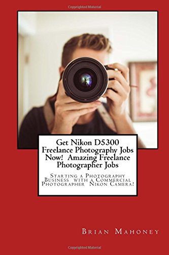 Read Online Get Nikon D5300 Freelance Photography Jobs Now!  Amazing Freelance Photographer Jobs: Starting a Photography Business  with a Commercial Photographer  Nikon Camera! ebook