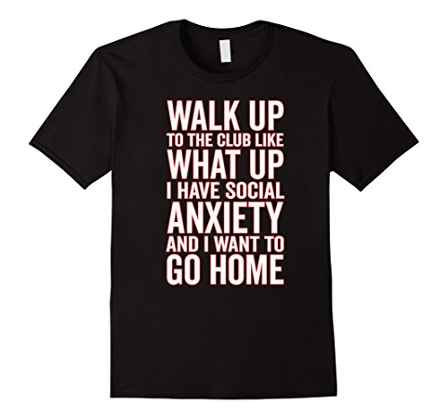 Walk Up To The Club Like What Up I Have Social Anxiety Shirt