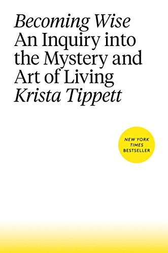 Becoming Wise: An Inquiry into the Mystery and Art of Living ...