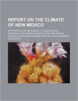 Report on the climate of New Mexico: with particular reference to questions of irrigation and water storage in the arid region