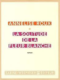 La solitude de la fleur blanche par Annelise Roux