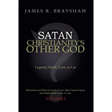 Satan: Christianity's Other God: Legend, Myth, Lore, or Lie Historical and Biblical Proof of How Man Created Satan and Made Satan to Be a God