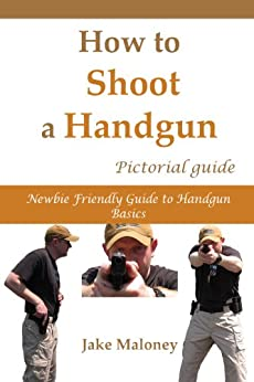 How to Shoot a Handgun: Step-by-Step Pictorial Guide for Beginners by [Maloney, Jake]