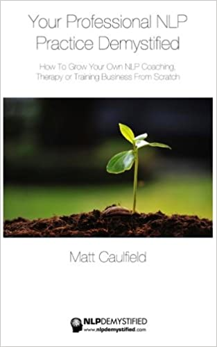 Your Professional NLP Practice Demystified: How To Grow Your Own NLP Coaching, Therapy or Training Business: Volume 3 (NLP Demystified)