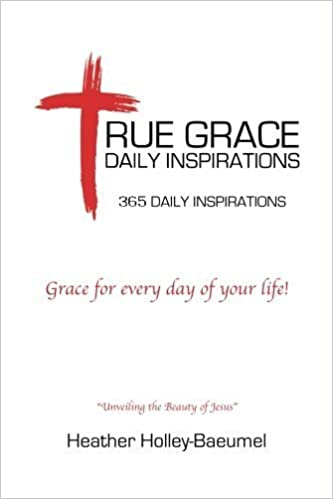 True Grace Daily Inspirations: Grace for every day of your life! by Heather Holley-Baeumel (2015-12-16)