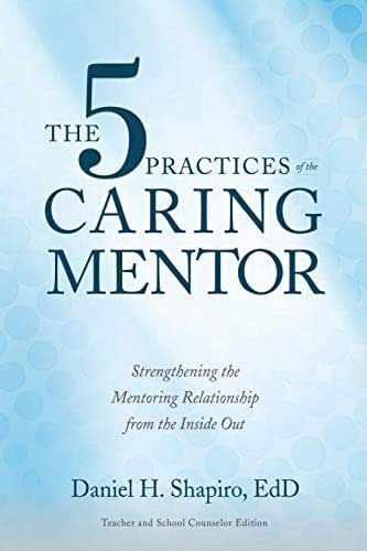 The 5 Practices of the Caring Mentor: Strengthening the Mentoring Relationship from the Inside Out