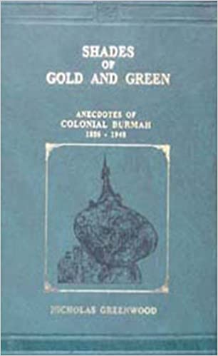 Shades of Gold and Green: Anecdotes of Colonial Burmah 1886-1948