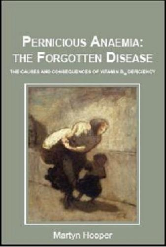 Pernicious Anaemia: the Forgotten Disease - the causes and consequences of vitamin B12 deficiency First edition by Martyn Hooper (2012) Paperback