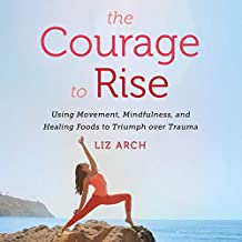 The Courage to Rise: Using Movement, Mindfulness, and Healing Foods to Triumph over Trauma