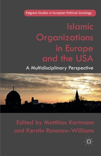 Islamic Organizations in Europe and the USA: A Multidisciplinary Perspective (Palgrave Studies in European Political Soc