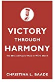 Victory Through Harmony : The BBC and Popular Music in World War II, Baade, Christina L., 0199328056