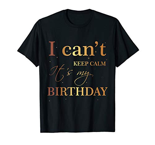 I Can't Keep Calm It's My Birthday T Shirt Funny Birthday
