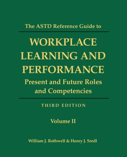 The ASTD Reference Guide to Workplace and Performance: Volume 2: Present and Future Roles and Competencies