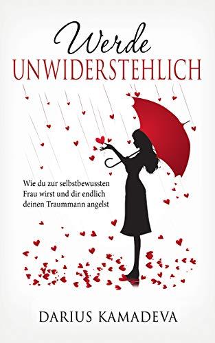 Werde Unwiderstehlich: Wie du zur selbstbewussten Frau wirst und dir endlich deinen Traummann angelst (German Edition)