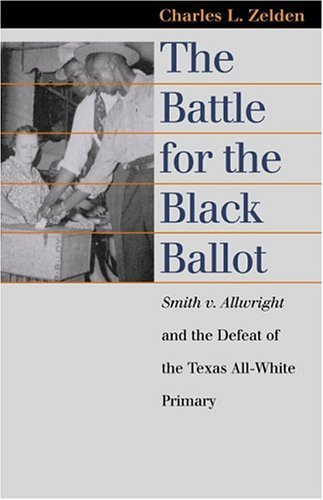 The Battle for the Black Ballot: Smith v. Allwright and the Defeat of the Texas All White Primary (Landmark Law Cases and American Society) by Charles L. Zelden (2004-09-21)