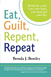 Eat, Guilt, Repent, Repeat: Break the cycle. Love your food, your body and your life!