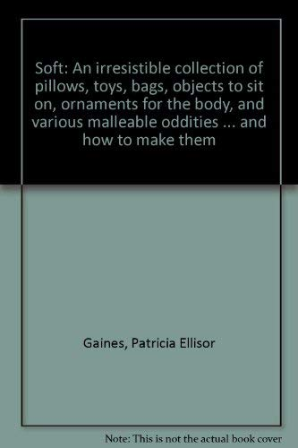 Soft: An irresistible collection of pillows, toys, bags, objects to sit on, ornaments for the body, and various malleable oddities ... and how to make them