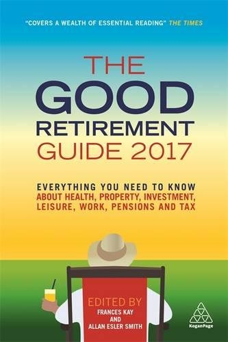 The Good Retirement Guide 2017: Everything You Need to Know About Health, Property, Investment, Leisure, Work, Pensions