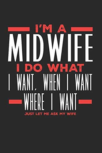 I'm a Midwife I Do What I Want, When I Want, Where I Want. Just Let Me Ask My Wife: Lined Journal Notebook for Midwives