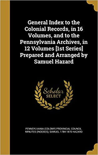 General Index to the Colonial Records, in 16 Volumes, and to the Pennsylvania Archives, in 12 Volumes [1st Series] Prepared and Arranged by Samuel Hazard