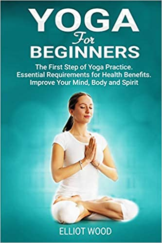 Yoga For Beginners: The First Step of Yoga Practice ...