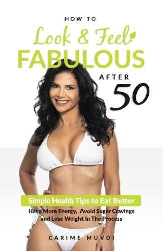 How to Look and Feel Fabulous After 50: Simple Heath Tips to Eat Better, Have More Energy, Avoid Sugar Cravings and Lose Weight in the Process