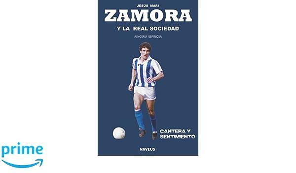 Jesús Mari Zamora y la Real Sociedad: Cantera y sentimiento (Spanish Edition): Aingeru Espinosa: 9788494728501: Amazon.com: Books