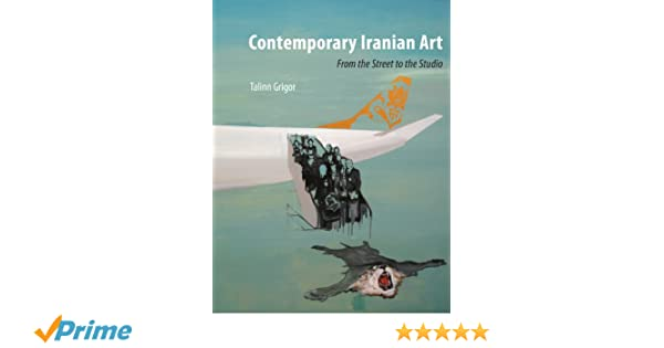 Contemporary iranian art from the street to the studio talinn grigor 9781780232706 amazon com books