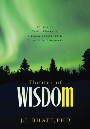 Theater of Wisdom: Essays on Vedic Thought, Human Existence & Futuristic Prospects