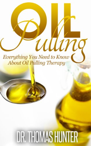 OIL PULLING: Everything You Need to Know about Oil Pulling Therapy (Oil Pulling Guide - Improve Oral Health, Combat Disease, and Feel Wonderful)