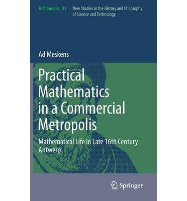 Download Practical Mathematics in a Commercial Metropolis : Mathematical Life in Late 16th Century Antwerp(Hardback) - 2013 Edition pdf epub
