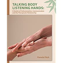 Talking Body, Listening Hands: A Guide to Professionalism, Communication and the Therapeutic Relationship