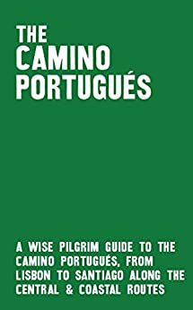Download for free The Camino Portugués: A Wise Pilgrim Guide to the Camino de Santiago from Lisbon to Santiago along the Central and Coastal Routes