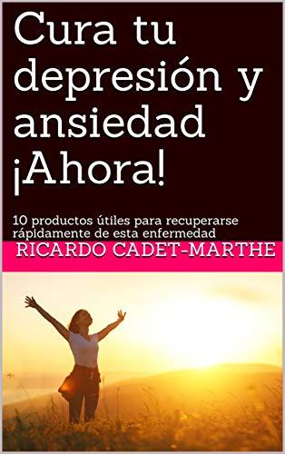 Cura tu depresión y ansiedad ¡Ahora!: 10 productos útiles para recuperarse rápidamente de esta enfermedad (01) (Spanish Edition) (La Cura En Un Minuto)