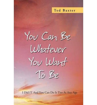 You Can Be Whatever You Want To Be: I Did IT And You Can Do It Too At Any Age (Paperback) - Common ebook