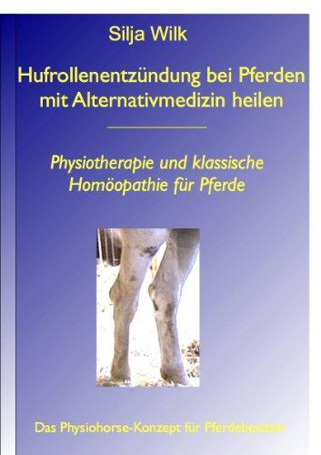 """Hufrollenentzündung bei Pferden mit Alternativmedizin heilen. Physiotherapie und klassische Homöopathie für Pferde (Reihe Physiohorse Teilband aus """"Gelenkerkrankungen ... heilen"""" 4) (German Edition)"""