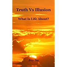 Truth Vs Illusion: What is Life About?